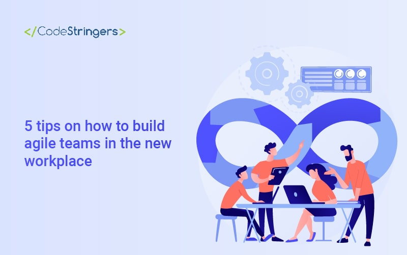 5 tips on how to build agile teams in the new workplace